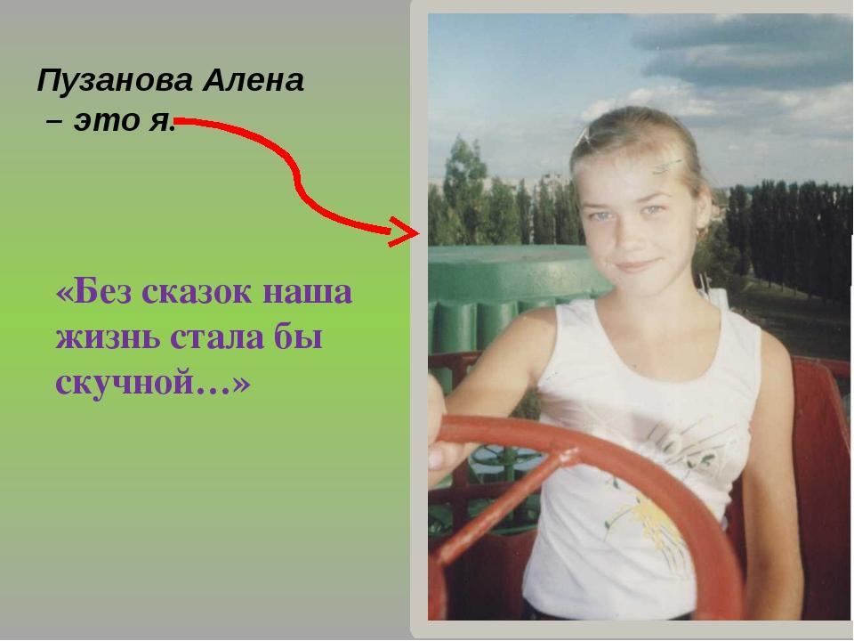 Пузанова Алена – это я. «Без сказок наша жизнь стала бы скучной…»
