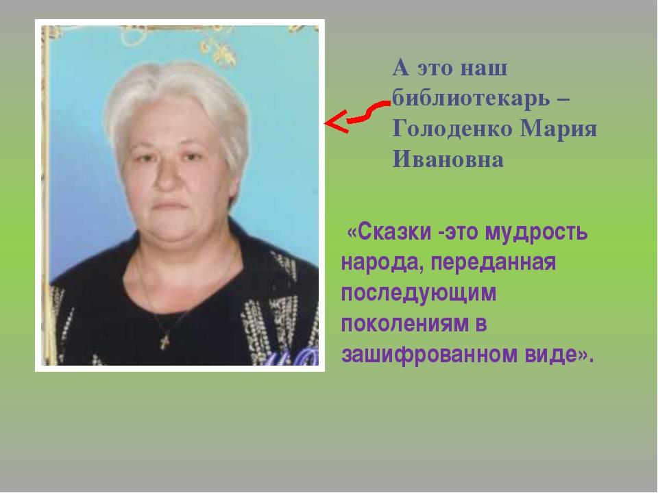 А это наш библиотекарь – Голоденко Мария Ивановна «Сказки -это мудрость народ...