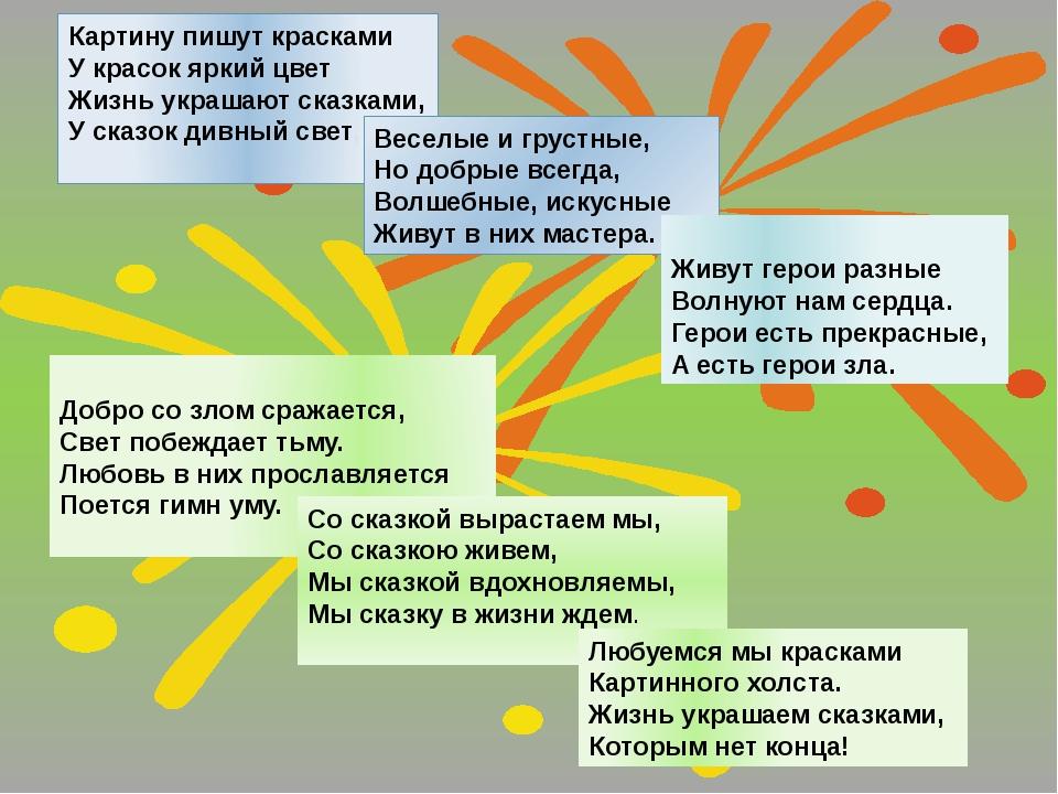 Картину пишут красками У красок яркий цвет Жизнь украшают сказками, У сказок...