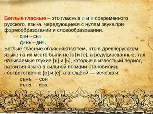 Беглые гласные – это гласные о и е современного русского. языка, чередующиеся