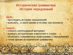 Историческая грамматика История чередований Цели : проследить историю чередов
