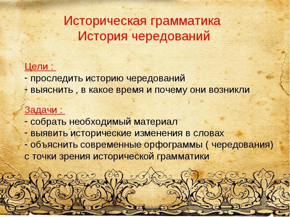 Историческая грамматика История чередований Цели : проследить историю чередов...
