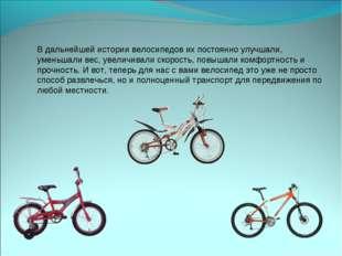 В дальнейшей истории велосипедов их постоянно улучшали, уменьшали вес, увелич