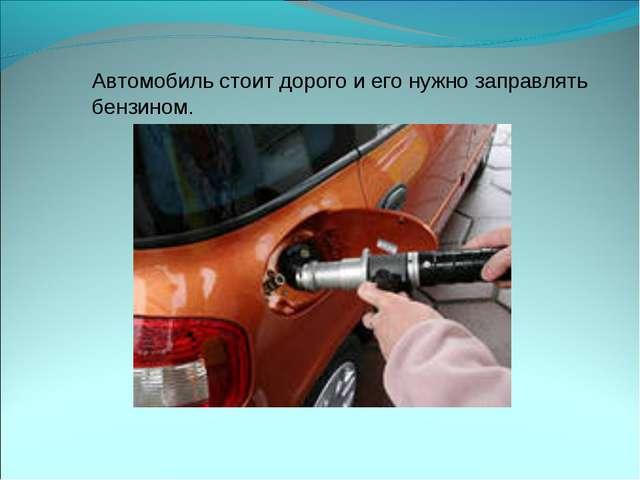 Автомобиль стоит дорого и его нужно заправлять бензином.