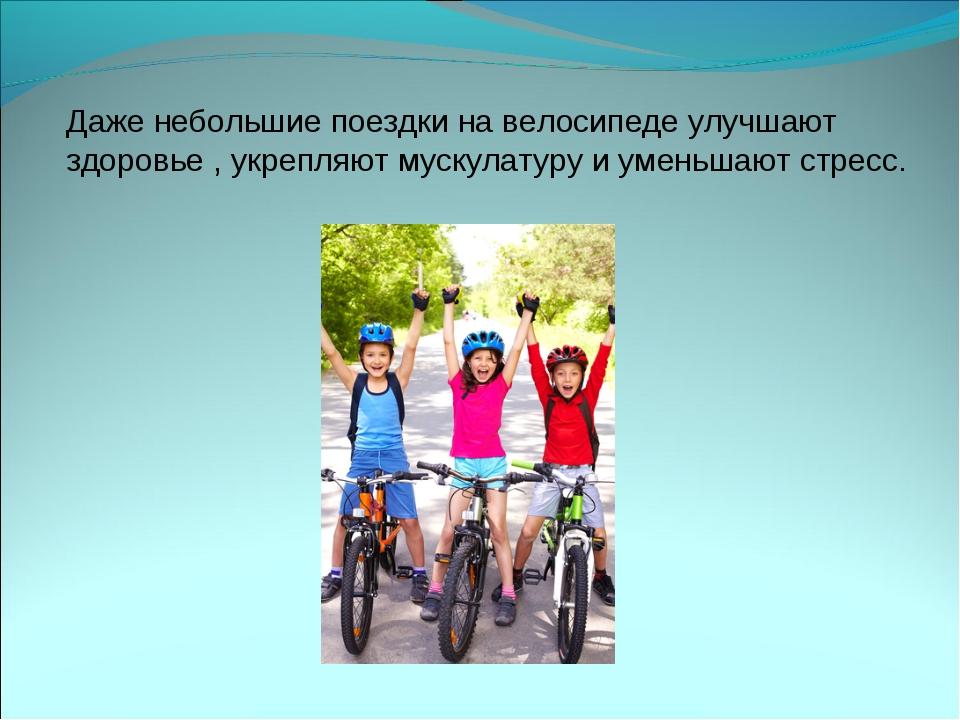 Даже небольшие поездки на велосипеде улучшают здоровье , укрепляют мускулатур...