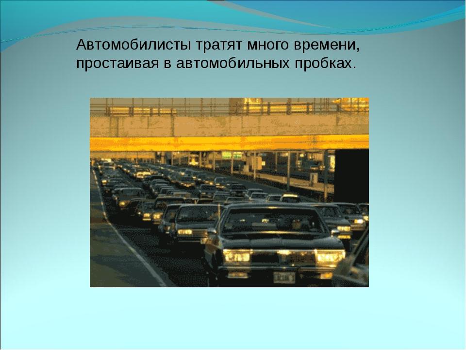 Автомобилисты тратят много времени, простаивая в автомобильных пробках.