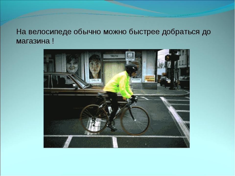 На велосипеде обычно можно быстрее добраться до магазина !