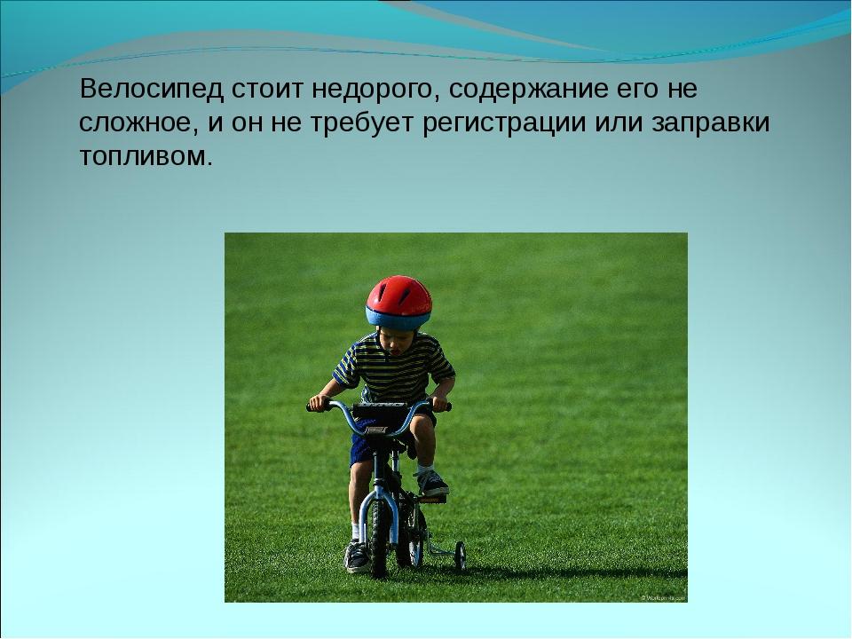 Велосипед стоит недорого, содержание его не сложное, и он не требует регистра...