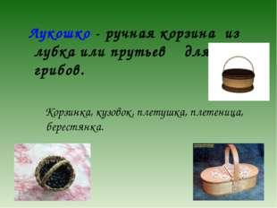 Лукошко - ручная корзина из лубка или прутьев для ягод, грибов. Корзинка, ку
