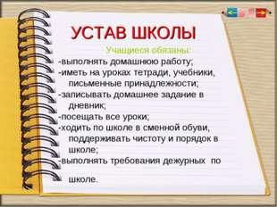 УСТАВ ШКОЛЫ Учащиеся обязаны: -выполнять домашнюю работу; -иметь на уроках те