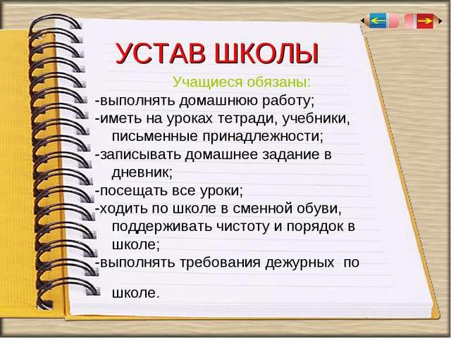 УСТАВ ШКОЛЫ Учащиеся обязаны: -выполнять домашнюю работу; -иметь на уроках те...