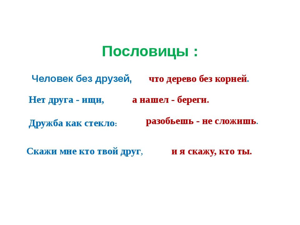 Пословицы : Человек без друзей, Нет друга - ищи, Дружба как стекло: Скажи мне...