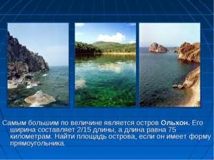 Самым большим по величине является остров Ольхон. Его ширина составляет 2/15