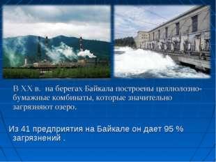 В XX в. на берегах Байкала построены целлюлозно-бумажные комбинаты, которые