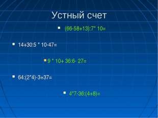 Устный счет (66-58+13):7* 10= 14+30:5 * 10-47= 9 * 10+ 36:6- 27= 64:(2*4)-3+3