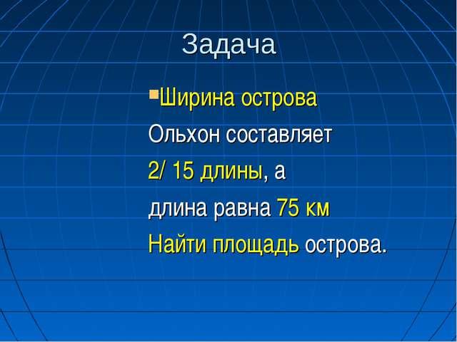 Задача Ширина острова Ольхон составляет 2/ 15 длины, а длина равна 75 км Найт...