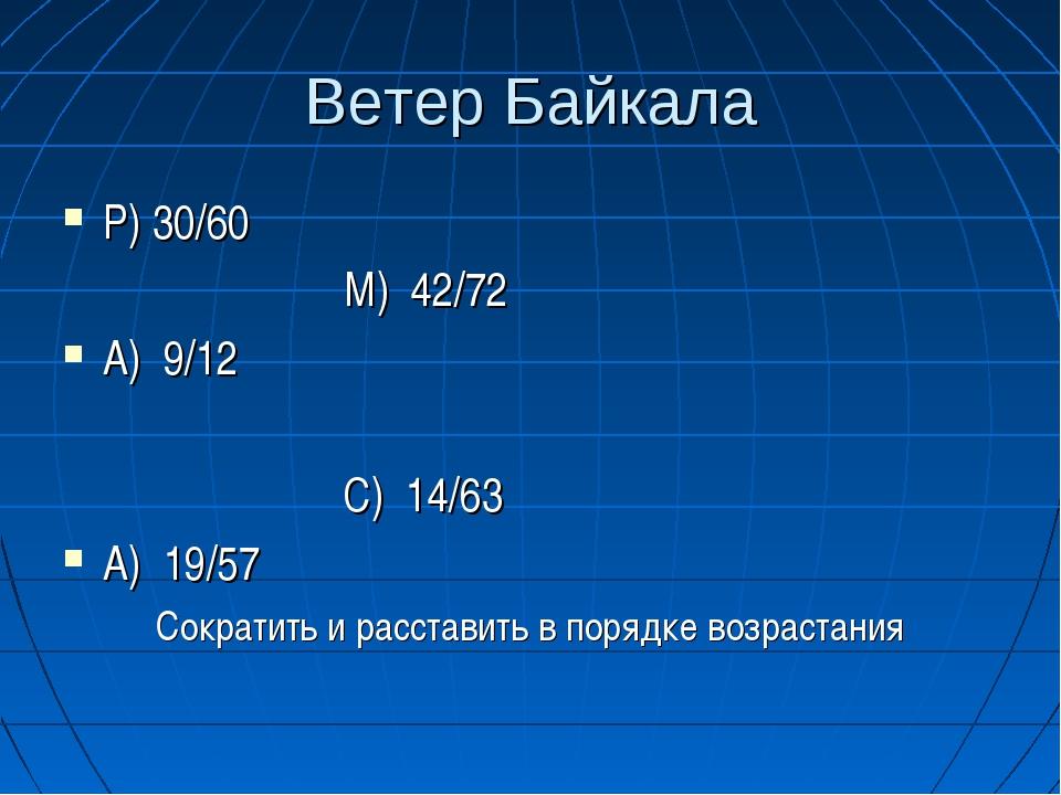 Ветер Байкала Р) 30/60 М) 42/72 А) 9/12 С) 14/63 А) 19/57 Сократить и расстав...