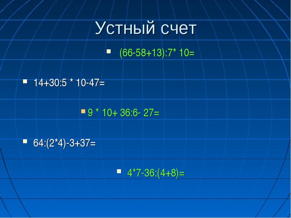 Устный счет (66-58+13):7* 10= 14+30:5 * 10-47= 9 * 10+ 36:6- 27= 64:(2*4)-3+3...