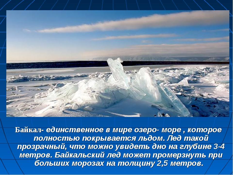 Байкал- единственное в мире озеро- море , которое полностью покрывается льдо...