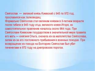 Святослав — великий князь Киевский с 945 по 972 год, прославился как полковод