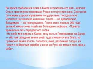 Во время пребывания князя в Киеве скончалась его мать, княгиня Ольга, фактиче