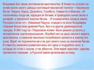 Владимир был ярым противником христианства. В Киеве он устроил на холме возле