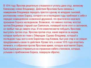 В 1014 году Ярослав решительно отказался от уплаты дани отцу, великому Киевск