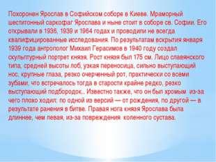 Похоронен Ярослав в Софийском соборе в Киеве. Мраморный шеститонный саркофаг