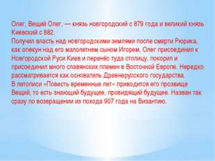 Олег, Вещий Олег, — князь новгородский с 879 года и великий князь Киевский с