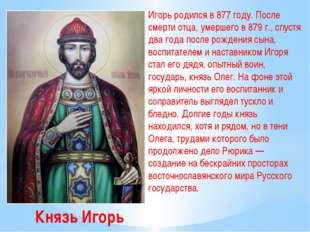 Князь Игорь Игорь родился в 877 году. После смерти отца, умершего в 879 г., с