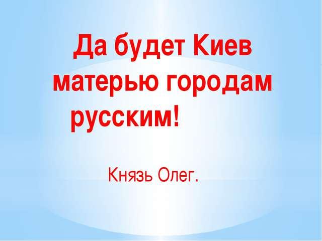 Да будет Киев матерью городам русским! Князь Олег.