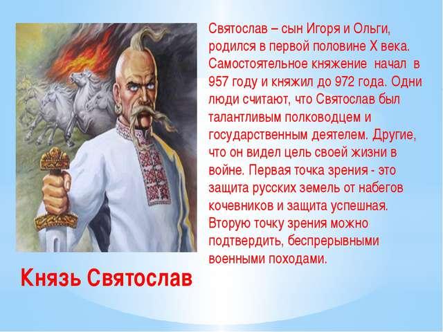 Князь Святослав Святослав – сын Игоря и Ольги, родился в первой половине X ве...