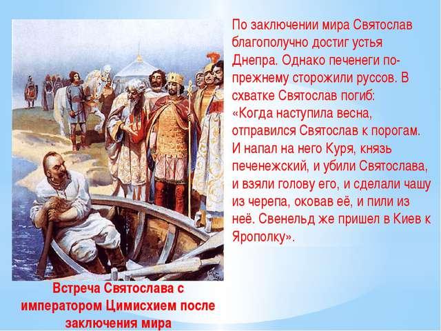 По заключении мира Святослав благополучно достиг устья Днепра. Однако печенег...