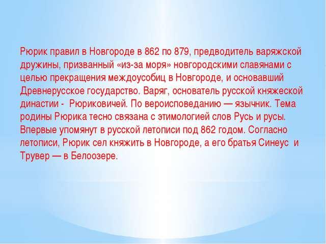 Рюрик правил в Новгороде в 862 по 879, предводитель варяжской дружины, призва...