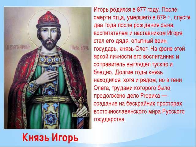 Князь Игорь Игорь родился в 877 году. После смерти отца, умершего в 879 г., с...