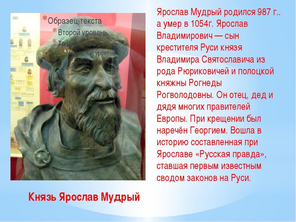 Князь Ярослав Мудрый Ярослав Мудрый родился 987 г.. а умер в 1054г. Ярослав В...