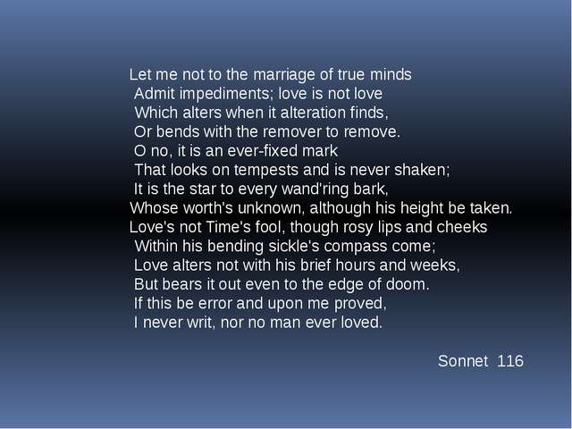 Let me not to the marriage of true minds Admit impediments; love is not love...