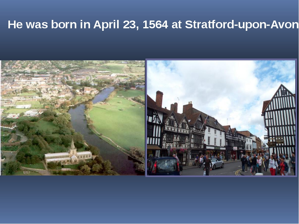 He was born in April 23, 1564 at Stratford-upon-Avon.