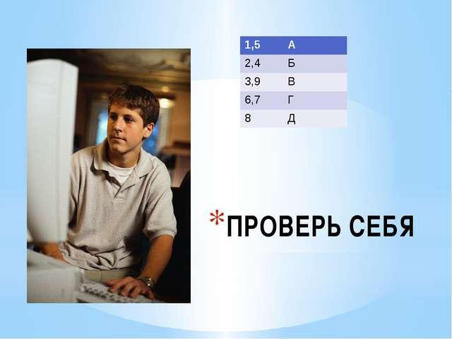 ПРОВЕРЬ СЕБЯ 1,5 А 2,4 Б 3,9 В 6,7 Г 8 Д