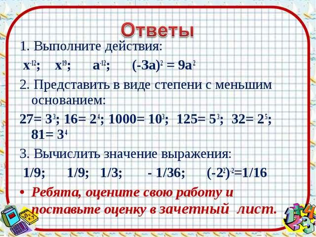 1. Выполните действия: х-12; х19; а-12; (-За)2 = 9a 2 2. Представить в виде с...