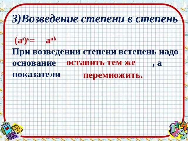 (an)к = При возведении степени встепень надо основание , а показатели 3)Возв...