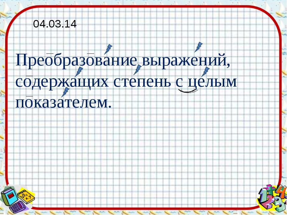 Преобразование выражений, содержащих степень с целым показателем. 04.03.14
