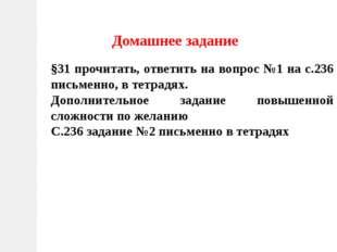 Домашнее задание §31 прочитать, ответить на вопрос №1 на с.236 письменно, в т