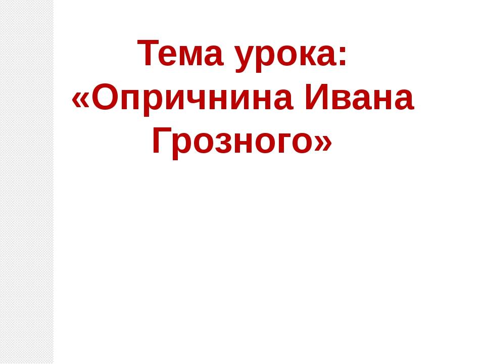 Тема урока: «Опричнина Ивана Грозного»