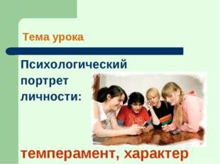 Тема урока Психологический портрет личности: темперамент, характер