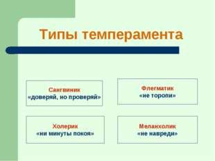 Типы темперамента Сангвиник «доверяй, но проверяй» Холерик «ни минуты покоя»