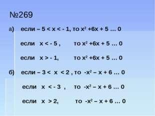 №269 а) если – 5 < х < - 1, то х2 +6х + 5 … 0 если х < - 5 , то х2 +6х + 5 …