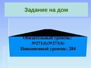 Задание на дом Обязательный уровень: №271(б)№273(б) Повышенный уровень: 284