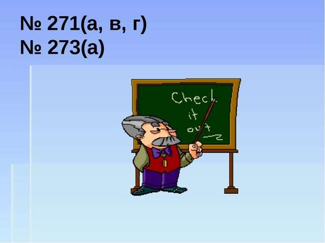 № 271(а, в, г) № 273(а)