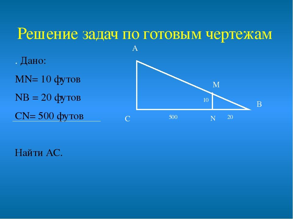 . Дано: МN= 10 футов NВ = 20 футов СN= 500 футов Найти АС. А С В Решение зада...
